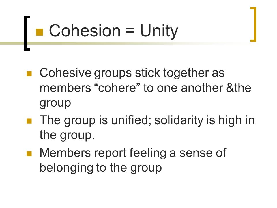 Cohesion = Unity Cohesive groups stick together as members cohere to one another &the group The group is unified; solidarity is high in the group. Mem