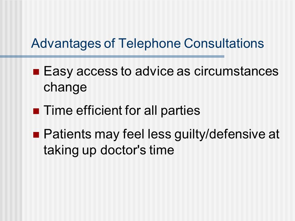Advantages of Telephone Consultations Easy access to advice as circumstances change Time efficient for all parties Patients may feel less guilty/defen