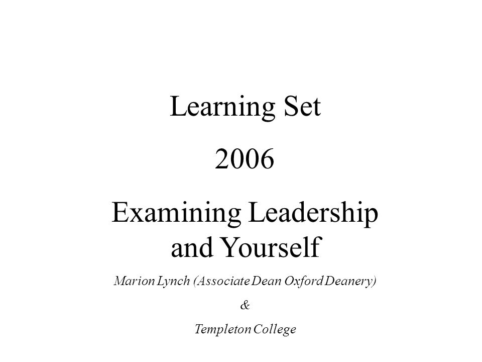 Learning Set 2006 Examining Leadership and Yourself Marion Lynch (Associate Dean Oxford Deanery) & Templeton College