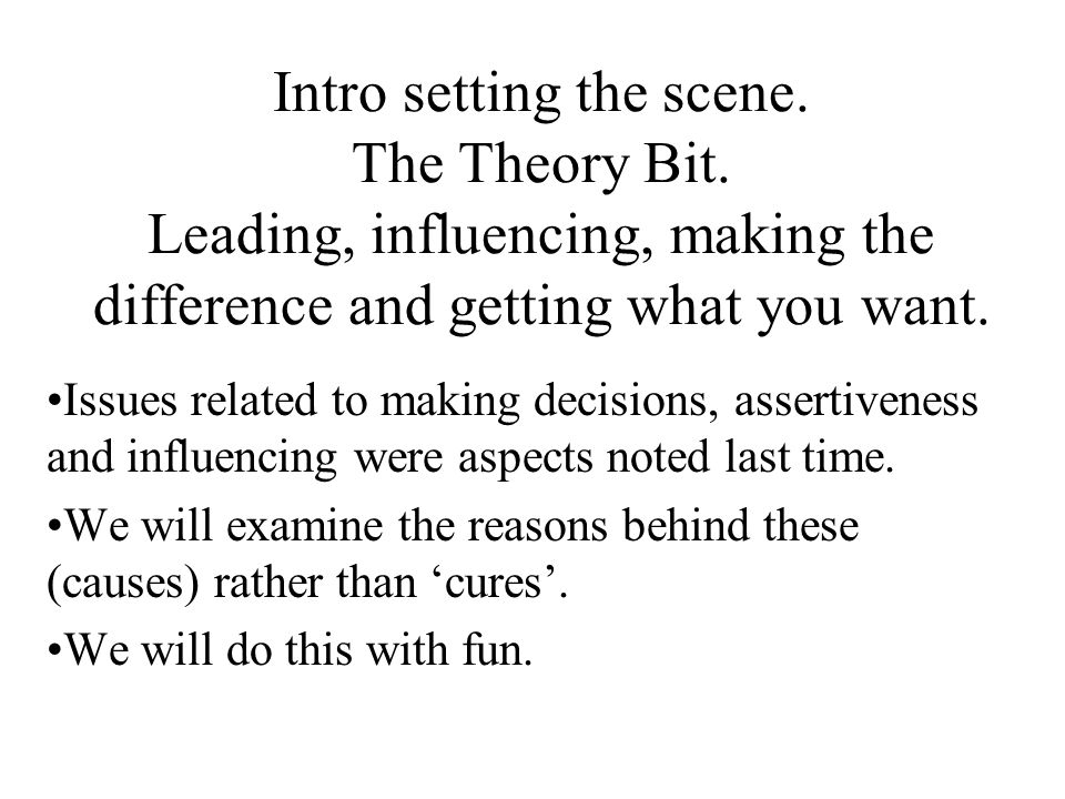 Intro setting the scene. The Theory Bit. Leading, influencing, making the difference and getting what you want. Issues related to making decisions, as