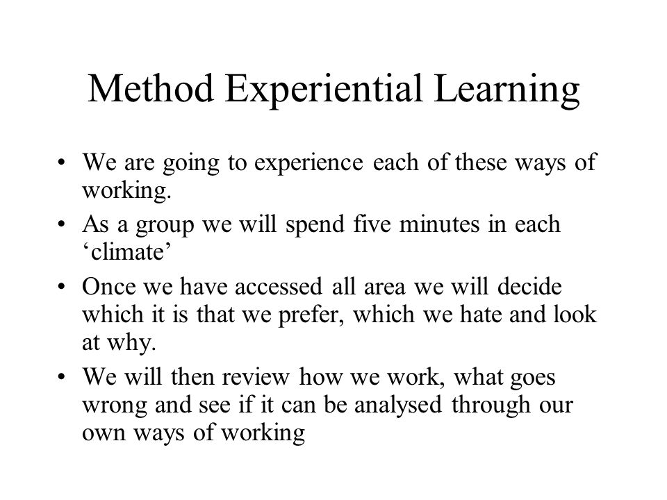 Method Experiential Learning We are going to experience each of these ways of working. As a group we will spend five minutes in each climate Once we h