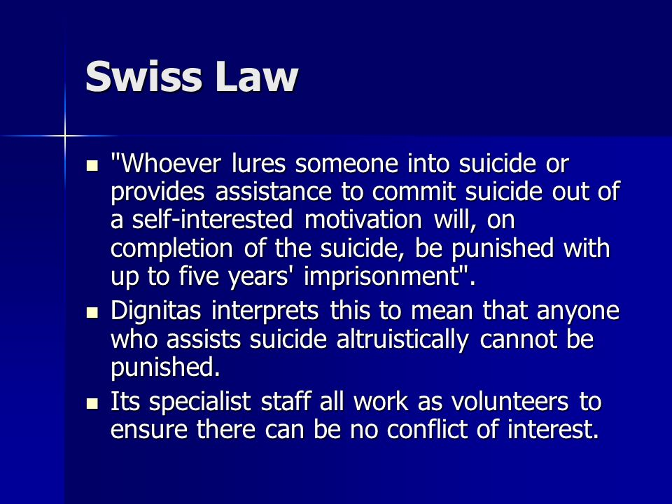 Swiss Law Whoever lures someone into suicide or provides assistance to commit suicide out of a self-interested motivation will, on completion of the suicide, be punished with up to five years imprisonment .