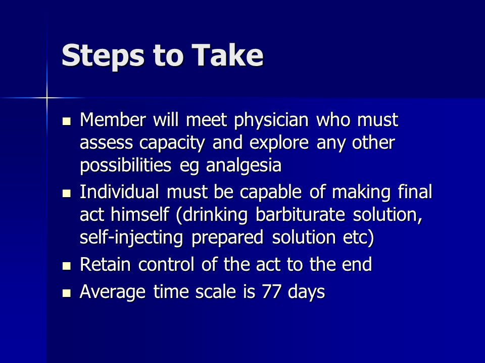 Steps to Take Member will meet physician who must assess capacity and explore any other possibilities eg analgesia Member will meet physician who must assess capacity and explore any other possibilities eg analgesia Individual must be capable of making final act himself (drinking barbiturate solution, self-injecting prepared solution etc) Individual must be capable of making final act himself (drinking barbiturate solution, self-injecting prepared solution etc) Retain control of the act to the end Retain control of the act to the end Average time scale is 77 days Average time scale is 77 days