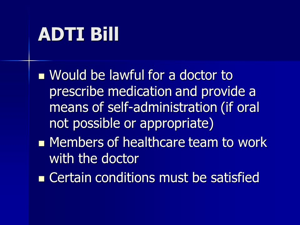 ADTI Bill Would be lawful for a doctor to prescribe medication and provide a means of self-administration (if oral not possible or appropriate) Would be lawful for a doctor to prescribe medication and provide a means of self-administration (if oral not possible or appropriate) Members of healthcare team to work with the doctor Members of healthcare team to work with the doctor Certain conditions must be satisfied Certain conditions must be satisfied
