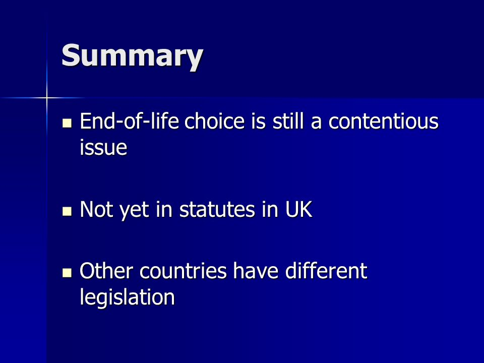 Summary End-of-life choice is still a contentious issue End-of-life choice is still a contentious issue Not yet in statutes in UK Not yet in statutes in UK Other countries have different legislation Other countries have different legislation