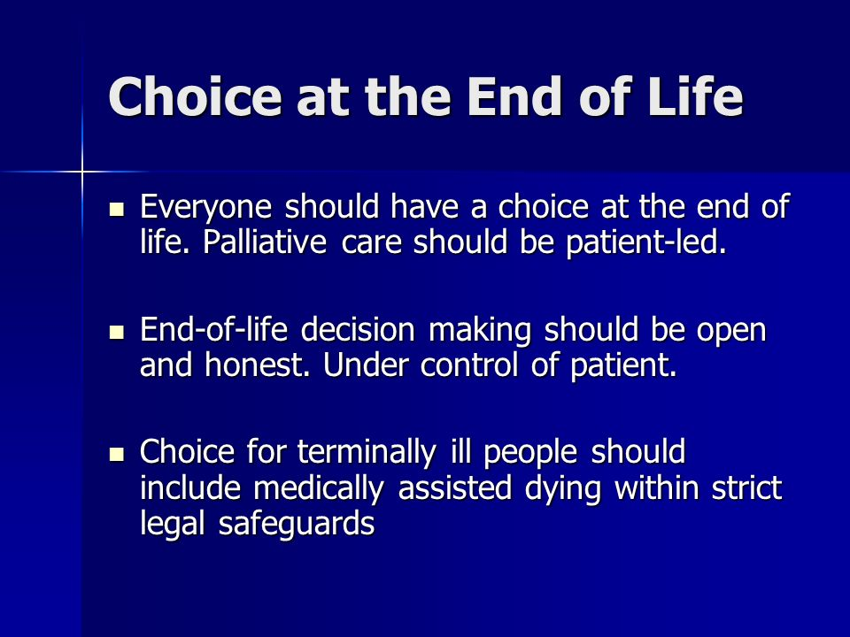 Choice at the End of Life Everyone should have a choice at the end of life.