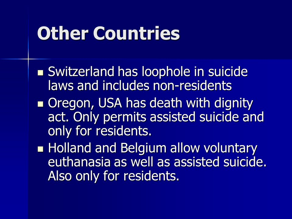 Other Countries Switzerland has loophole in suicide laws and includes non-residents Switzerland has loophole in suicide laws and includes non-residents Oregon, USA has death with dignity act.