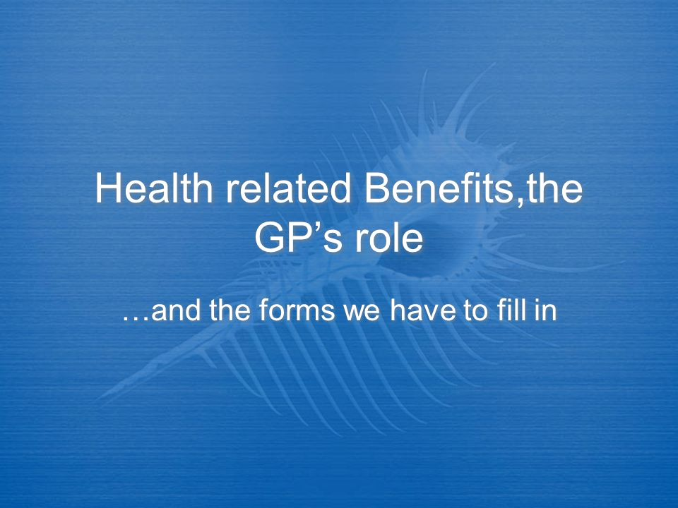 Health related Benefits,the GPs role …and the forms we have to fill in