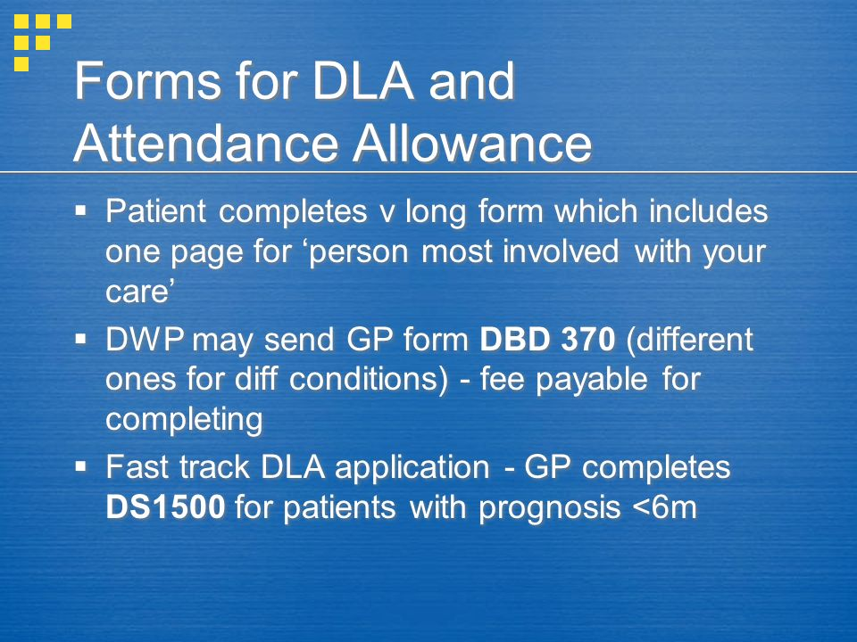Forms for DLA and Attendance Allowance Patient completes v long form which includes one page for person most involved with your care DWP may send GP f