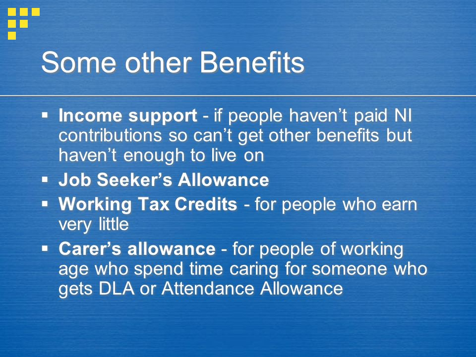 Some other Benefits Income support - if people havent paid NI contributions so cant get other benefits but havent enough to live on Job Seekers Allowa