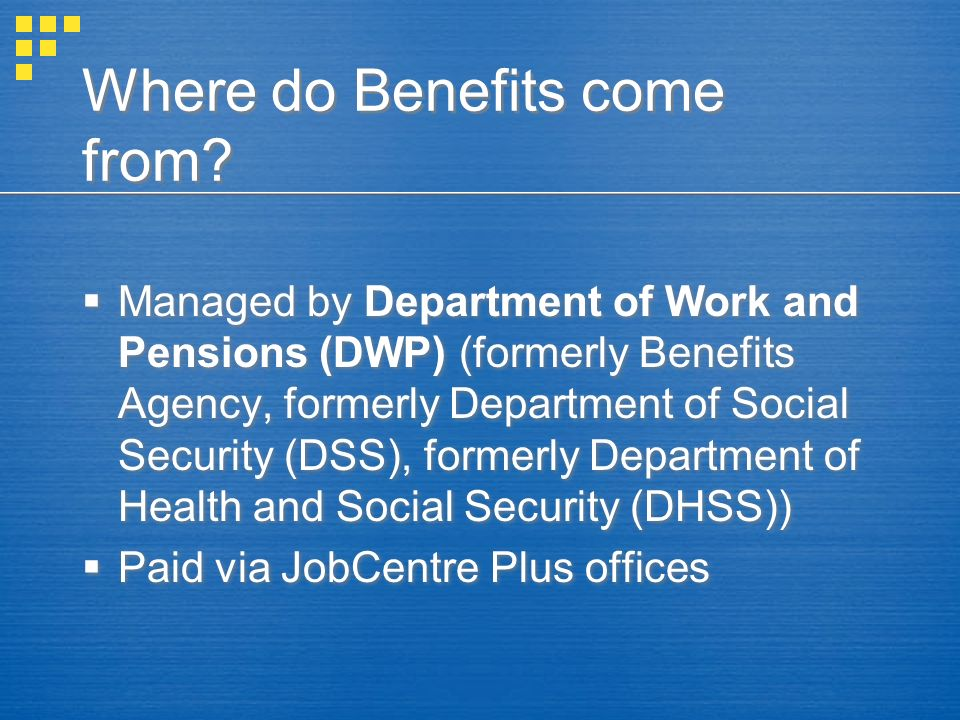 Where do Benefits come from? Managed by Department of Work and Pensions (DWP) (formerly Benefits Agency, formerly Department of Social Security (DSS),