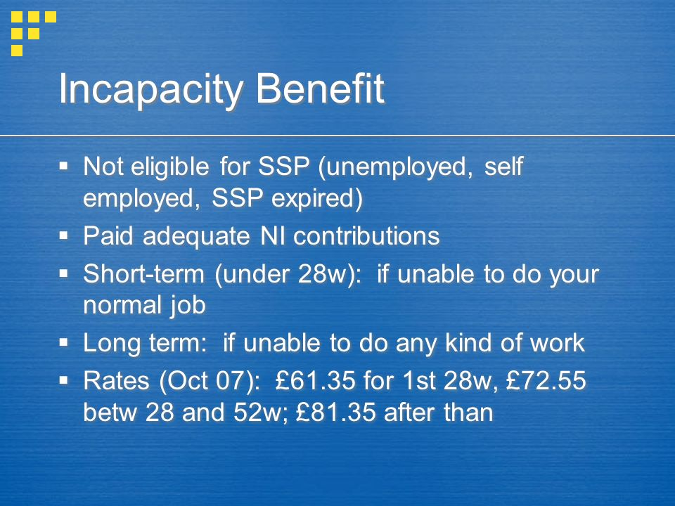 Incapacity Benefit Not eligible for SSP (unemployed, self employed, SSP expired) Paid adequate NI contributions Short-term (under 28w): if unable to d