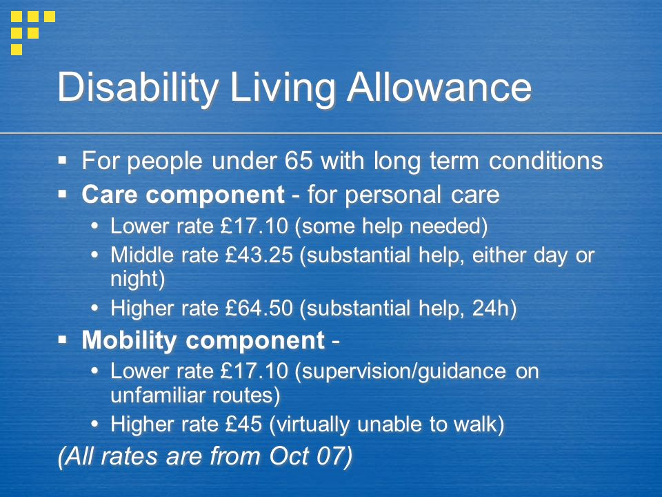 Disability Living Allowance For people under 65 with long term conditions Care component - for personal care Lower rate £17.10 (some help needed) Midd