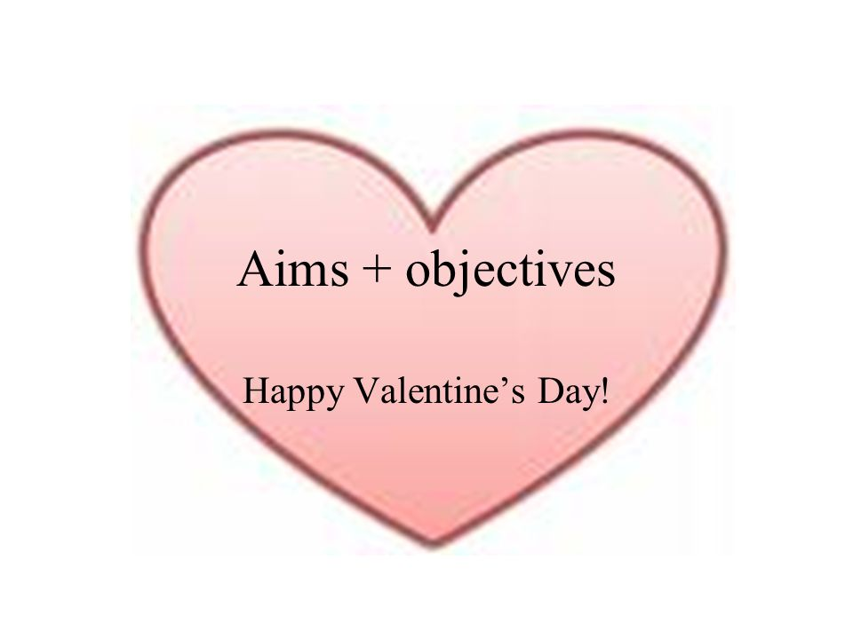 Aims + objectives Happy Valentines Day!