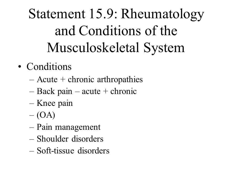 Statement 15.9: Rheumatology and Conditions of the Musculoskeletal System Conditions –Acute + chronic arthropathies –Back pain – acute + chronic –Knee pain –(OA) –Pain management –Shoulder disorders –Soft-tissue disorders