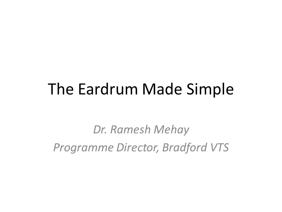 The Eardrum Made Simple Dr. Ramesh Mehay Programme Director, Bradford VTS