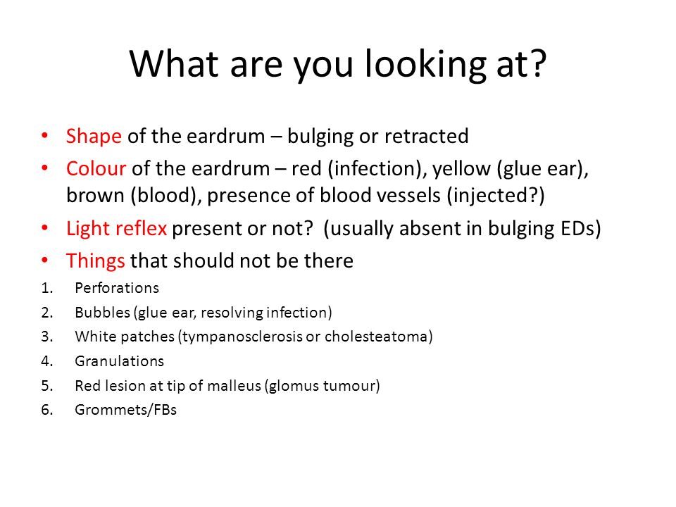 What are you looking at? Shape of the eardrum – bulging or retracted Colour of the eardrum – red (infection), yellow (glue ear), brown (blood), presen