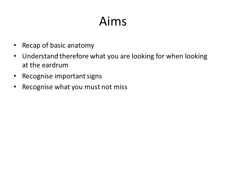 Aims Recap of basic anatomy Understand therefore what you are looking for when looking at the eardrum Recognise important signs Recognise what you mus