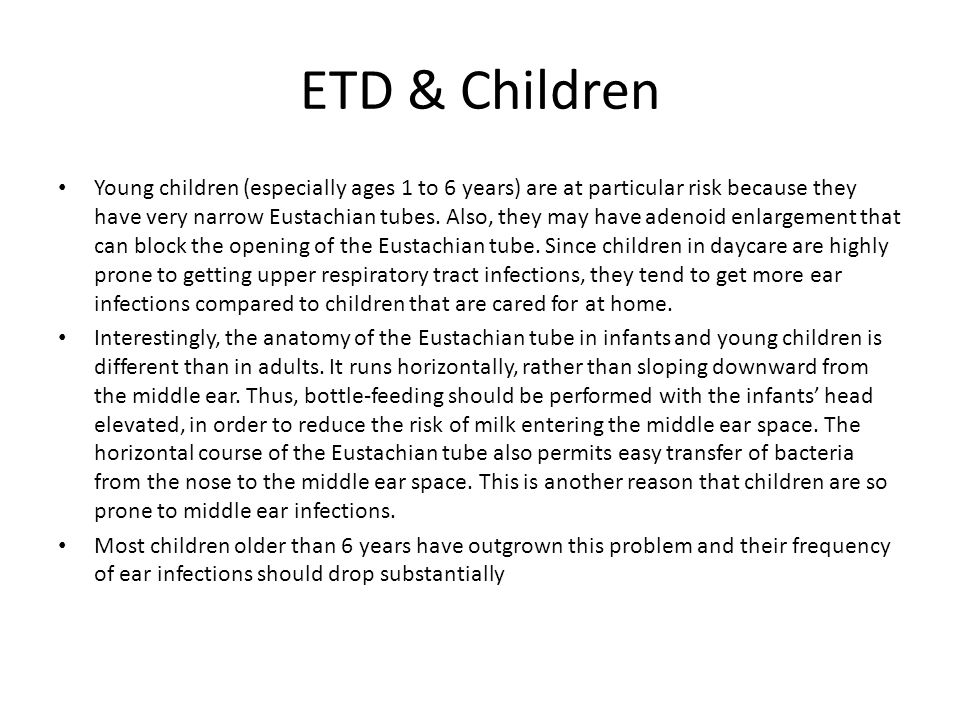 ETD & Children Young children (especially ages 1 to 6 years) are at particular risk because they have very narrow Eustachian tubes. Also, they may hav