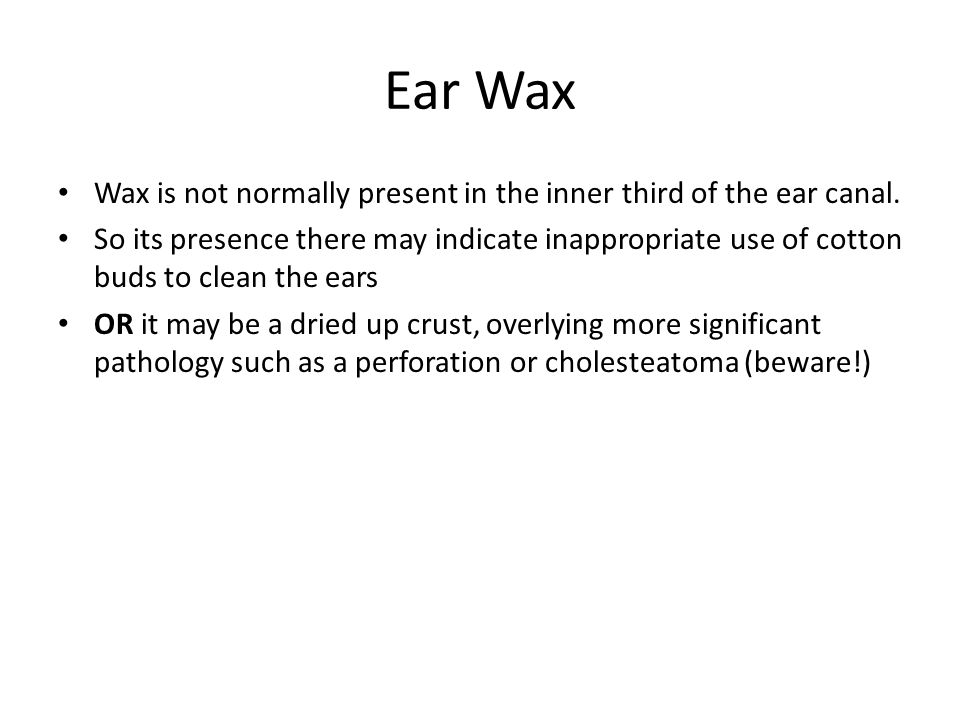 Ear Wax Wax is not normally present in the inner third of the ear canal. So its presence there may indicate inappropriate use of cotton buds to clean
