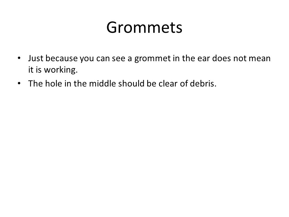 Grommets Just because you can see a grommet in the ear does not mean it is working. The hole in the middle should be clear of debris.