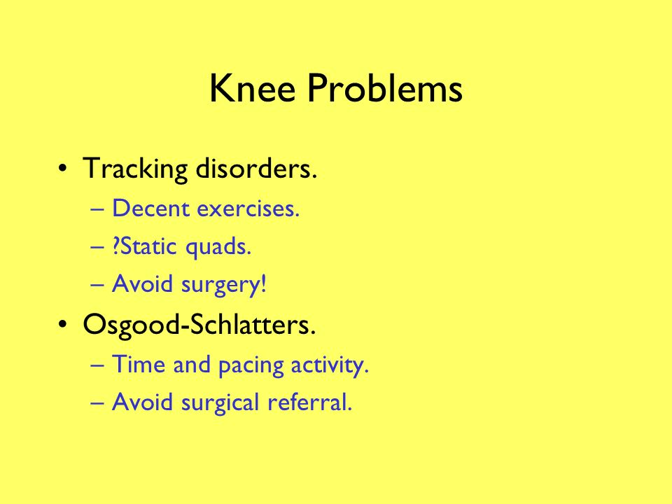 Knee Problems Patellofemoral syndrome. –Nebulous diagnosis? –Time and pacing of activity. –?Static quads. Fat pad entrapment syndrome. –Pacing of acti