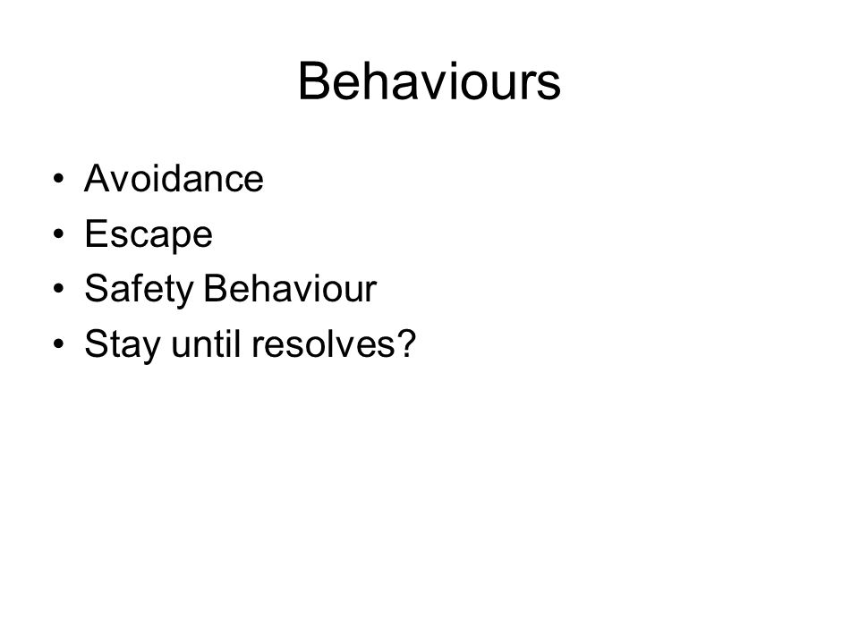 Behaviours Avoidance Escape Safety Behaviour Stay until resolves?