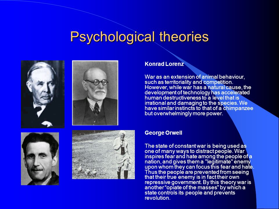 Psychological theories Konrad Lorenz War as an extension of animal behaviour, such as territoriality and competition.