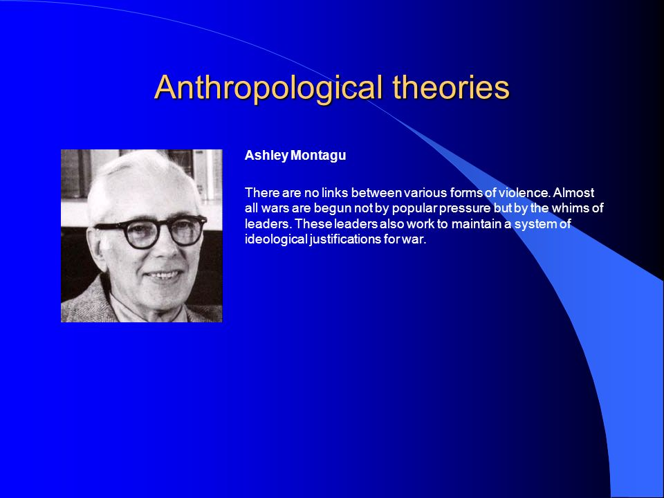 Anthropological theories Ashley Montagu There are no links between various forms of violence.