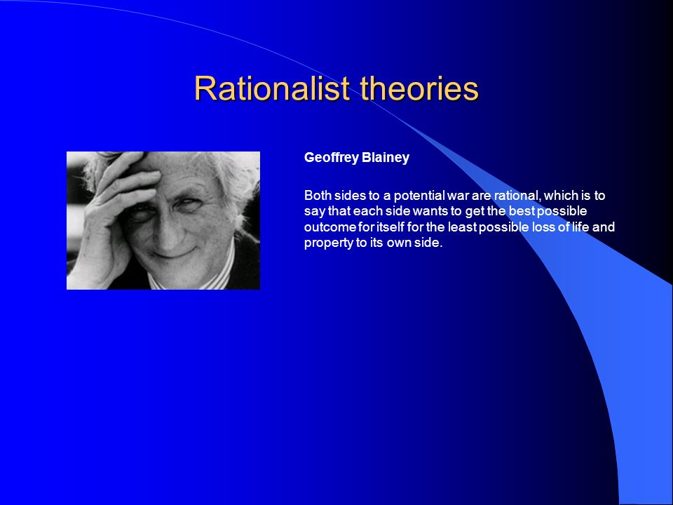 Rationalist theories Geoffrey Blainey Both sides to a potential war are rational, which is to say that each side wants to get the best possible outcome for itself for the least possible loss of life and property to its own side.