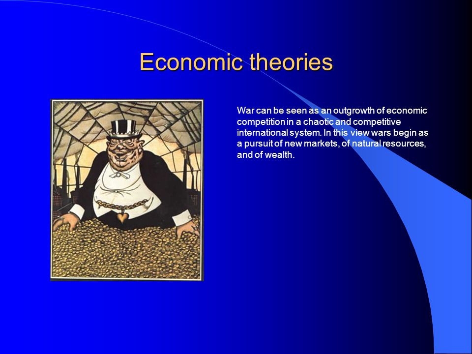 Economic theories War can be seen as an outgrowth of economic competition in a chaotic and competitive international system.