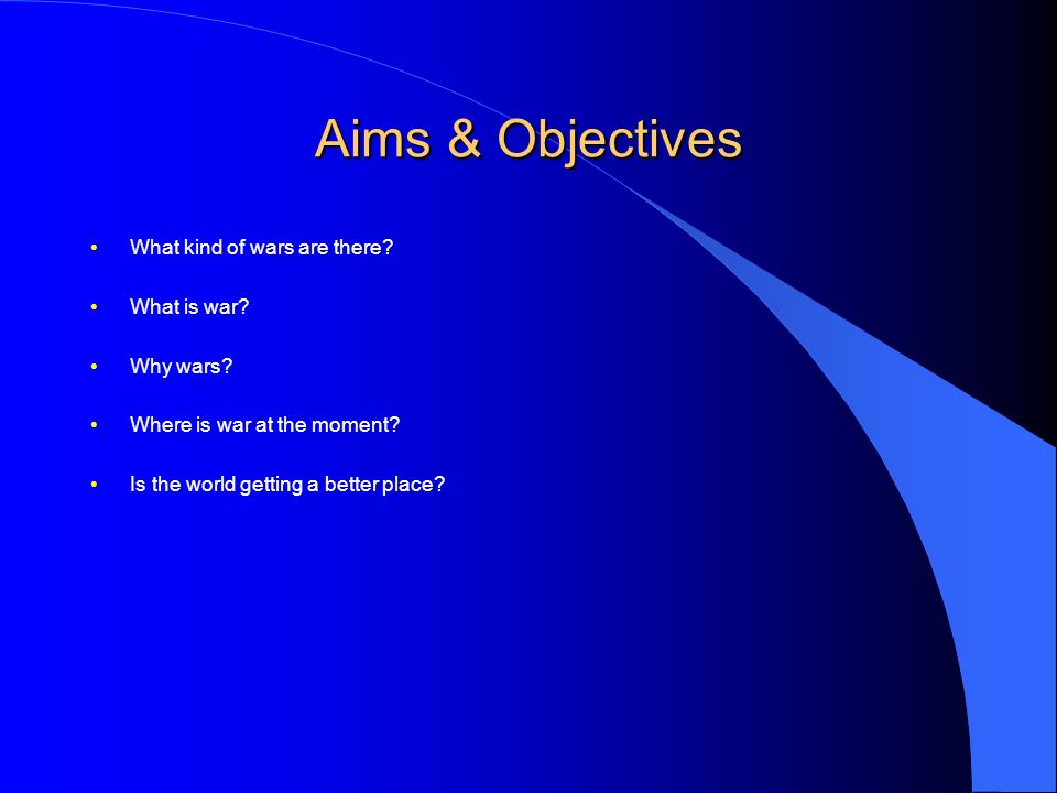 Aims & Objectives What kind of wars are there. What is war.