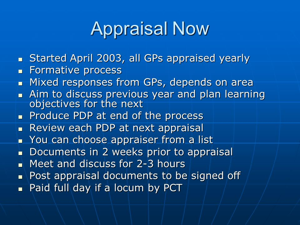 Appraisal Now Started April 2003, all GPs appraised yearly Started April 2003, all GPs appraised yearly Formative process Formative process Mixed responses from GPs, depends on area Mixed responses from GPs, depends on area Aim to discuss previous year and plan learning objectives for the next Aim to discuss previous year and plan learning objectives for the next Produce PDP at end of the process Produce PDP at end of the process Review each PDP at next appraisal Review each PDP at next appraisal You can choose appraiser from a list You can choose appraiser from a list Documents in 2 weeks prior to appraisal Documents in 2 weeks prior to appraisal Meet and discuss for 2-3 hours Meet and discuss for 2-3 hours Post appraisal documents to be signed off Post appraisal documents to be signed off Paid full day if a locum by PCT Paid full day if a locum by PCT