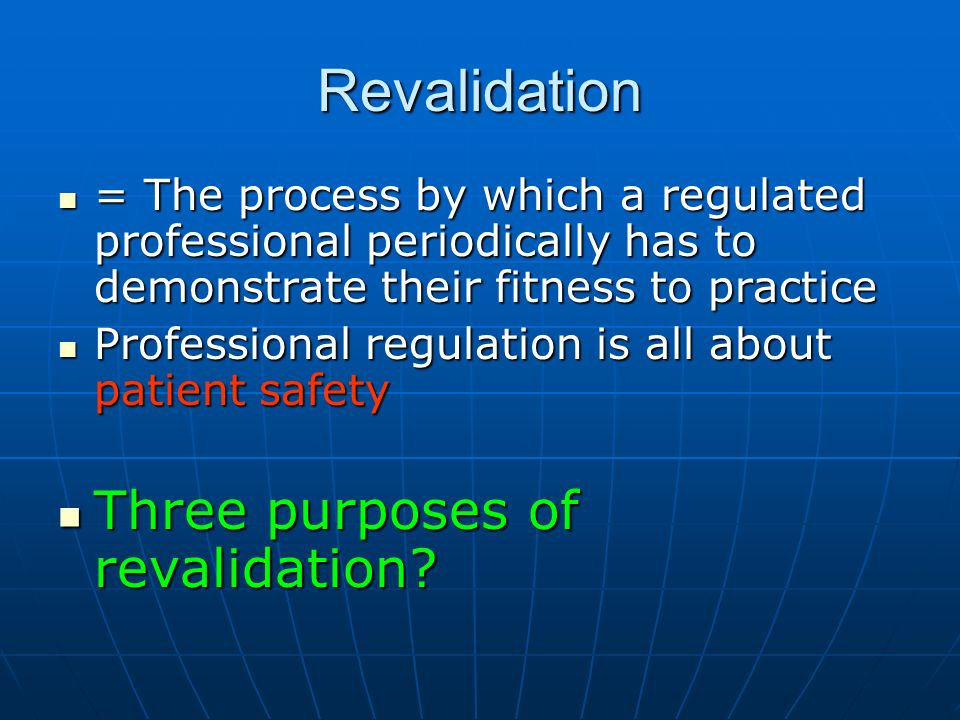 Revalidation = The process by which a regulated professional periodically has to demonstrate their fitness to practice = The process by which a regulated professional periodically has to demonstrate their fitness to practice Professional regulation is all about patient safety Professional regulation is all about patient safety Three purposes of revalidation.