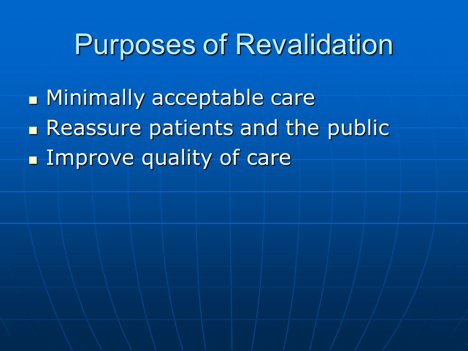 Purposes of Revalidation Minimally acceptable care Minimally acceptable care Reassure patients and the public Reassure patients and the public Improve quality of care Improve quality of care