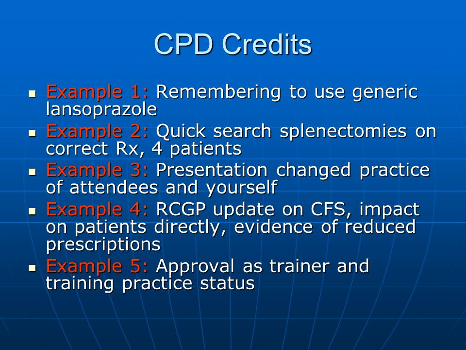 CPD Credits Example 1: Remembering to use generic lansoprazole Example 1: Remembering to use generic lansoprazole Example 2: Quick search splenectomies on correct Rx, 4 patients Example 2: Quick search splenectomies on correct Rx, 4 patients Example 3: Presentation changed practice of attendees and yourself Example 3: Presentation changed practice of attendees and yourself Example 4: RCGP update on CFS, impact on patients directly, evidence of reduced prescriptions Example 4: RCGP update on CFS, impact on patients directly, evidence of reduced prescriptions Example 5: Approval as trainer and training practice status Example 5: Approval as trainer and training practice status