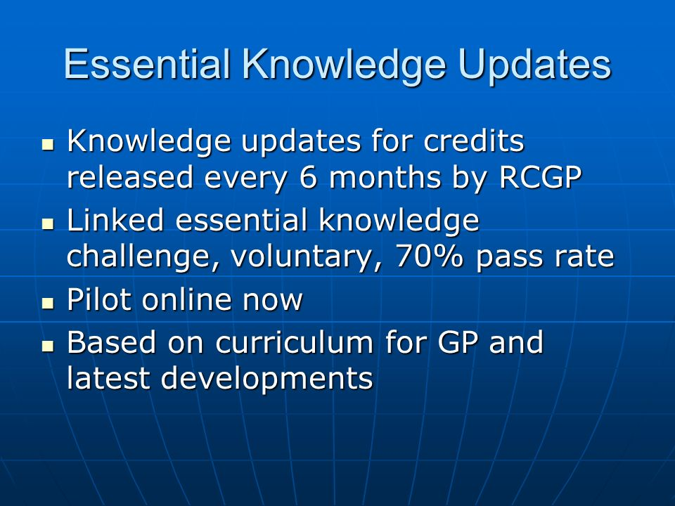 Essential Knowledge Updates Knowledge updates for credits released every 6 months by RCGP Knowledge updates for credits released every 6 months by RCGP Linked essential knowledge challenge, voluntary, 70% pass rate Linked essential knowledge challenge, voluntary, 70% pass rate Pilot online now Pilot online now Based on curriculum for GP and latest developments Based on curriculum for GP and latest developments