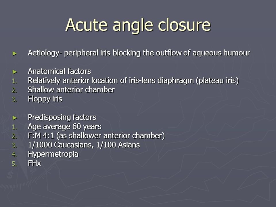 Acute angle closure Aetiology- peripheral iris blocking the outflow of aqueous humour Aetiology- peripheral iris blocking the outflow of aqueous humour Anatomical factors Anatomical factors 1.