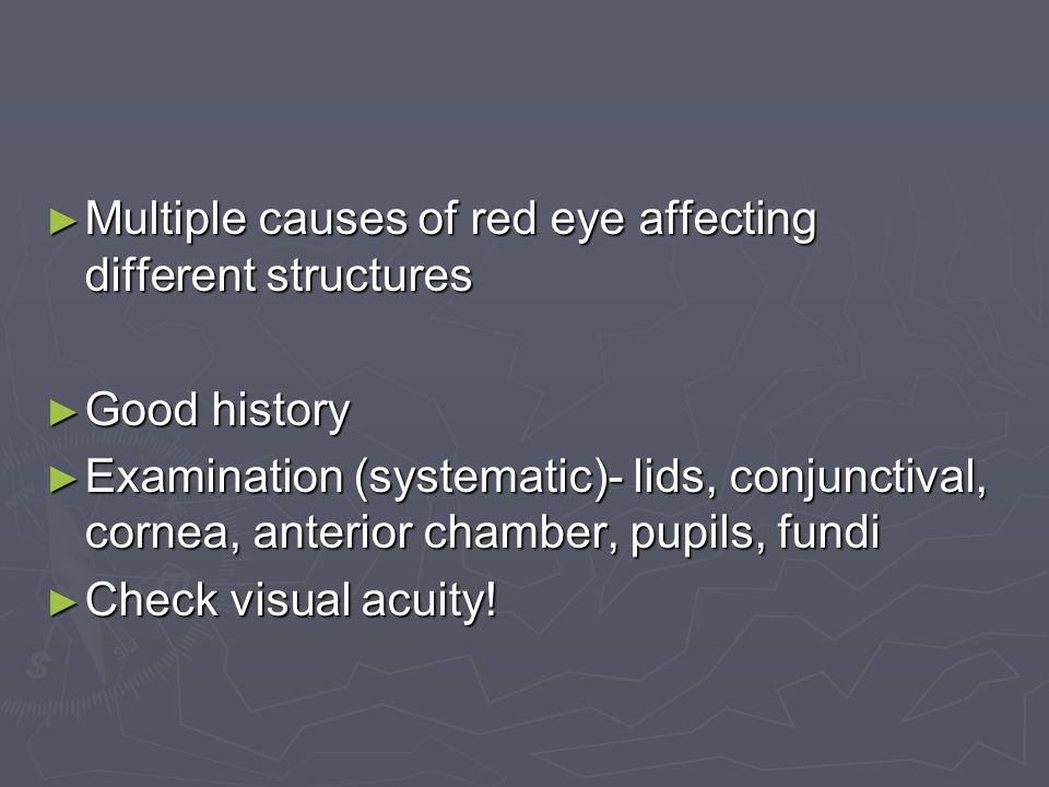Multiple causes of red eye affecting different structures Multiple causes of red eye affecting different structures Good history Good history Examination (systematic)- lids, conjunctival, cornea, anterior chamber, pupils, fundi Examination (systematic)- lids, conjunctival, cornea, anterior chamber, pupils, fundi Check visual acuity.