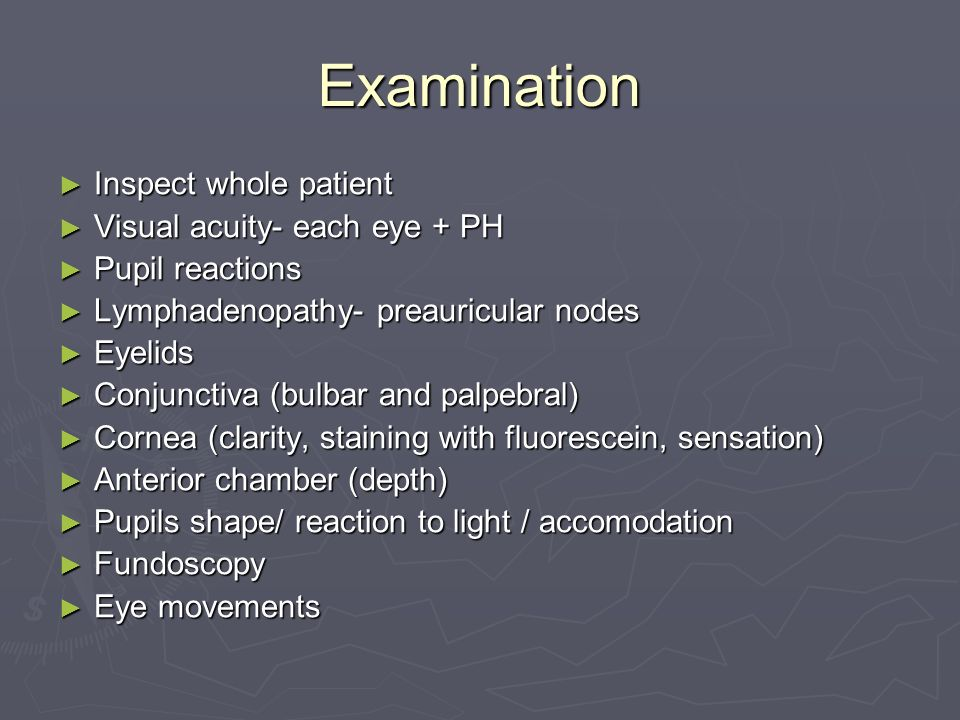 Examination Inspect whole patient Inspect whole patient Visual acuity- each eye + PH Visual acuity- each eye + PH Pupil reactions Pupil reactions Lymphadenopathy- preauricular nodes Lymphadenopathy- preauricular nodes Eyelids Eyelids Conjunctiva (bulbar and palpebral) Conjunctiva (bulbar and palpebral) Cornea (clarity, staining with fluorescein, sensation) Cornea (clarity, staining with fluorescein, sensation) Anterior chamber (depth) Anterior chamber (depth) Pupils shape/ reaction to light / accomodation Pupils shape/ reaction to light / accomodation Fundoscopy Fundoscopy Eye movements Eye movements