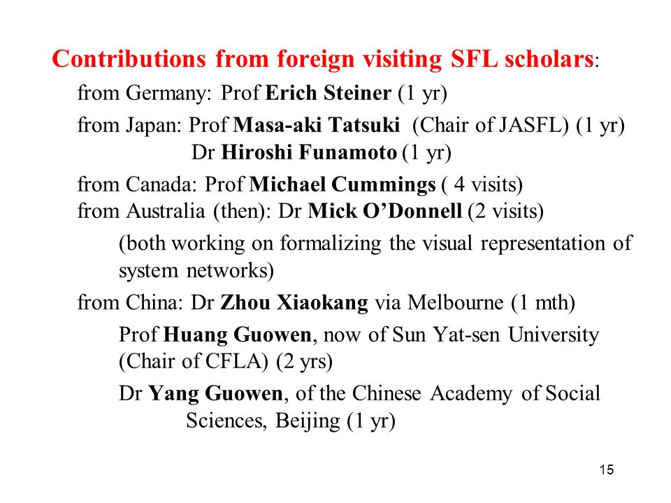 15 Contributions from foreign visiting SFL scholars : from Germany: Prof Erich Steiner (1 yr) from Japan: Prof Masa-aki Tatsuki (Chair of JASFL) (1 yr