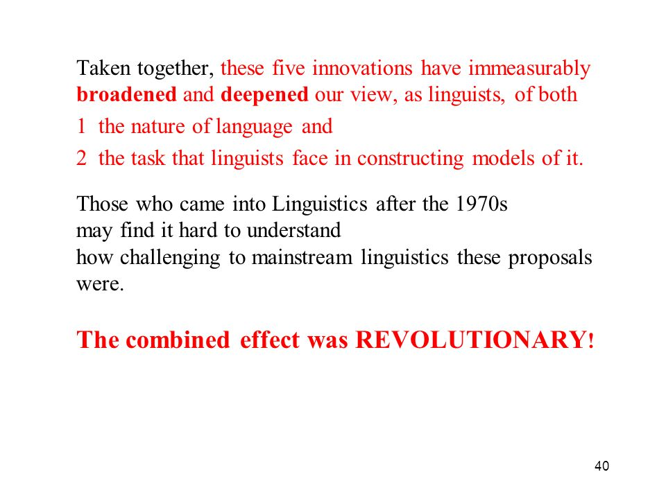 40 Taken together, these five innovations have immeasurably broadened and deepened our view, as linguists, of both 1 the nature of language and 2 the