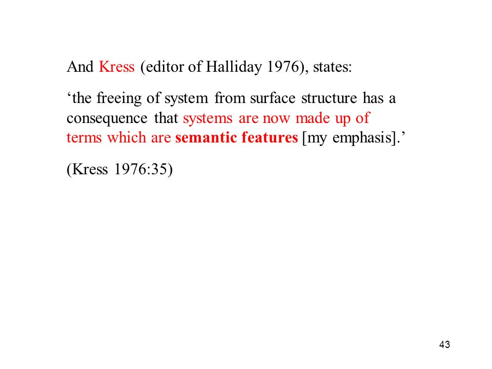43 And Kress (editor of Halliday 1976), states: the freeing of system from surface structure has a consequence that systems are now made up of terms w