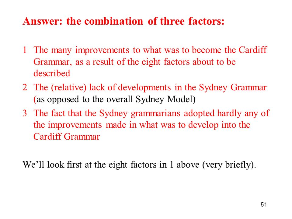 Answer: the combination of three factors: 1The many improvements to what was to become the Cardiff Grammar, as a result of the eight factors about to