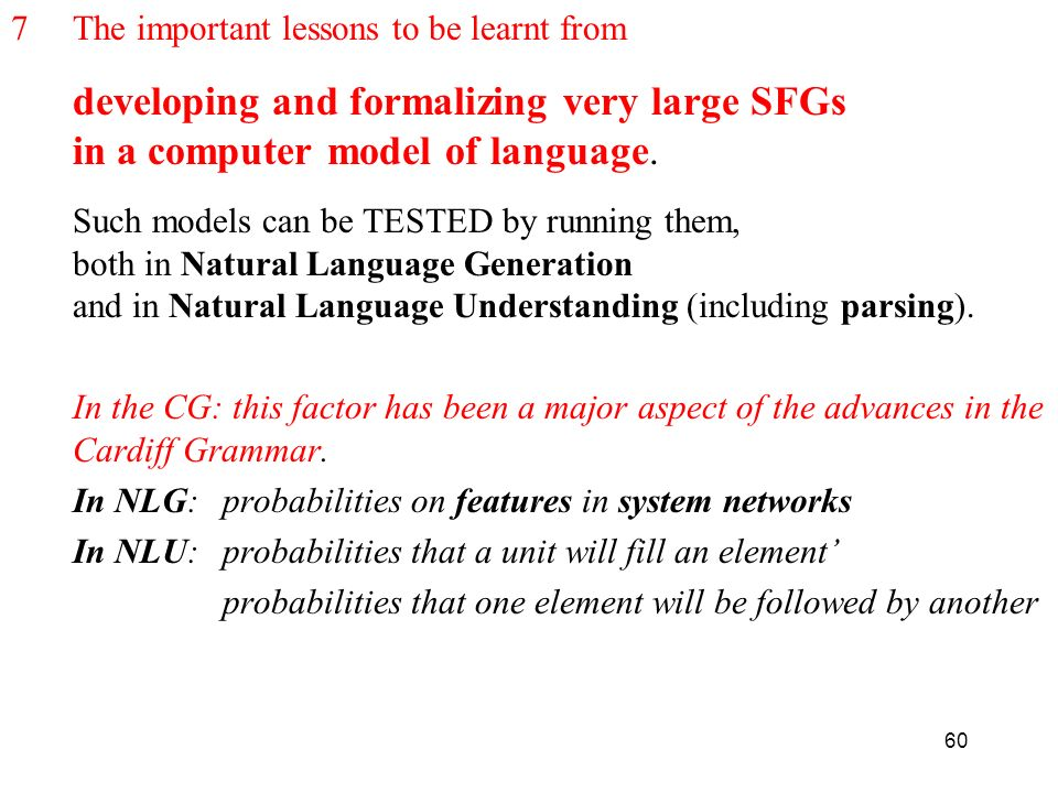 60 7The important lessons to be learnt from developing and formalizing very large SFGs in a computer model of language. Such models can be TESTED by r