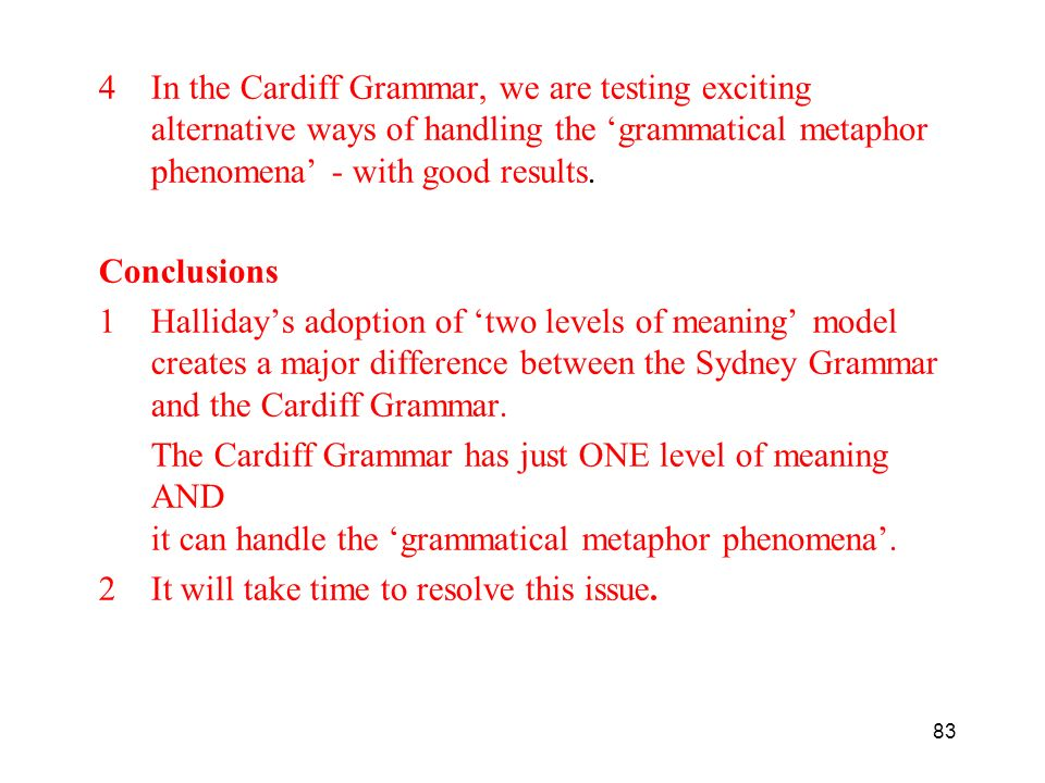 4In the Cardiff Grammar, we are testing exciting alternative ways of handling the grammatical metaphor phenomena - with good results. Conclusions 1Hal