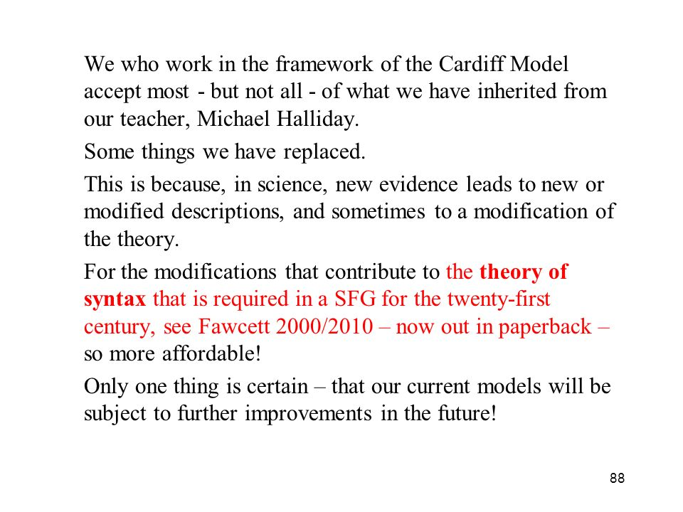 88 We who work in the framework of the Cardiff Model accept most - but not all - of what we have inherited from our teacher, Michael Halliday. Some th