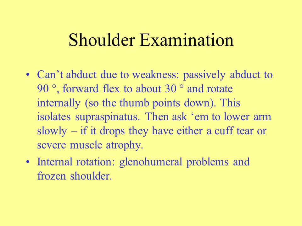 Shoulder Examination Cant abduct due to weakness: passively abduct to 90 °, forward flex to about 30 ° and rotate internally (so the thumb points down).
