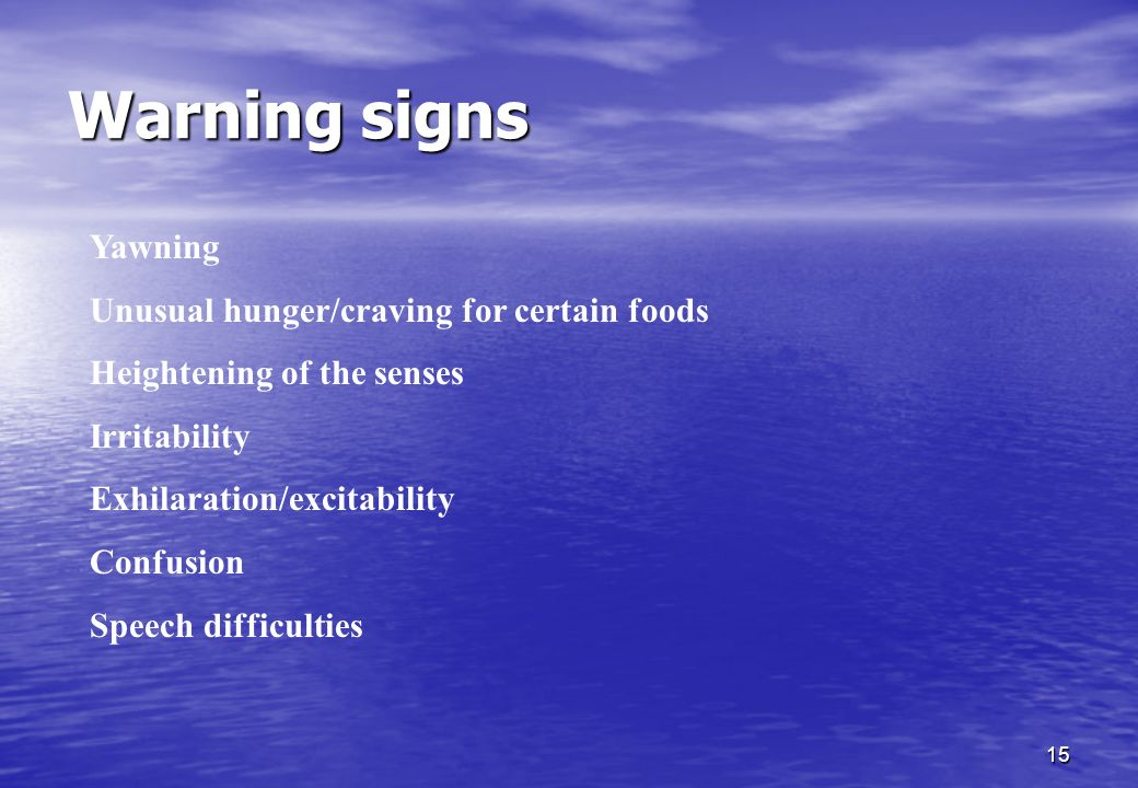 15 Warning signs Yawning Unusual hunger/craving for certain foods Heightening of the senses Irritability Exhilaration/excitability Confusion Speech di