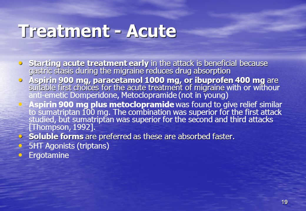 19 Treatment - Acute Starting acute treatment early in the attack is beneficial because gastric stasis during the migraine reduces drug absorption Sta